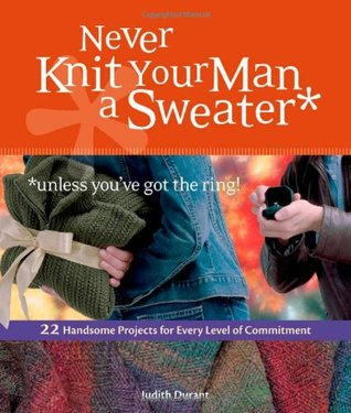 Never Knit Your Man a Sweater *Unless You've Got the Ring!: 22 Handsome Projects for Every Level of Commitment