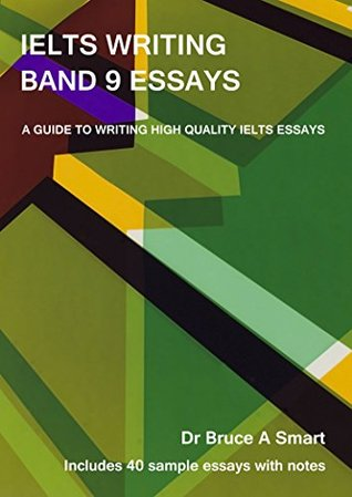 IELTS Writing Band 9 Essays: A guide to writing high quality IELTS Band 9 essays with 40 sample essays and notes.