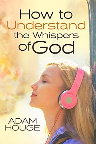 How to Understand the Whispers of God: Everything You Will Ever Need to Know to Hear God's voice and Understand His Will for Your Life