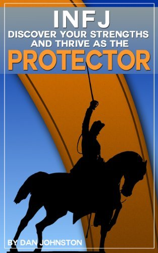 INFJ Personality - Discover Your Strengths and Thrive as The Protector: The Ultimate Guide To The INFJ Personality Type, Including INFJ Careers, INFJ Traits, ... In Your Work, Happiness and Relationships)