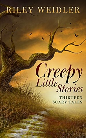 Creepy Little Stories: Thirteen Scary Tales by Riley Weidler