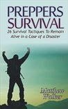 Preppers Survival: 26 Survival Tactiques To Remain Alive In a Case of a Disaster (Preppers Survival, preppers survival handbook, preppers survival basics)