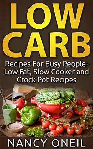 Low Carb: Recipes For Busy People- Low Fat, Slow Cooker and Crock Pot Recipes