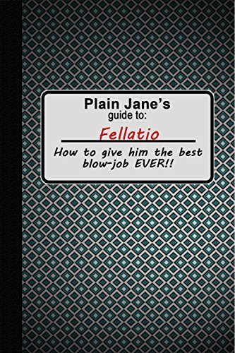 Fellatio: Plain Jane's Guide to Fellatio: How to Give Him the Best Erotic Blow Job Ever! (Plain Jane's Pleasure Guides Book 1)