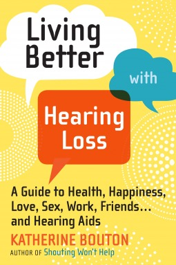 Living Better with Hearing Loss: A Guide to Health, Happiness, Love, Sex, Work, Friends . . . and Hearing Aids