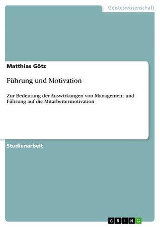 Führung und Motivation: Zur Bedeutung der Auswirkungen von Management und Führung auf die Mitarbeitermotivation