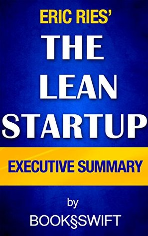 The Lean Startup: The Lean Startup Executive Summary: How Today's Entrepreneurs Use Continuous Innovation to Create Radically Successful Businesses by Eric Ries