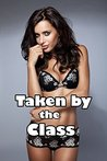 Taken by the Class (Naughty Public First Time Taken Romance Story)(Older Men Younger Woman)(Taboo Forbidden Lusty Encounter)(Hot Alpha Teacher Big Well-Endowed Studs)(Age of Seduction Stories)