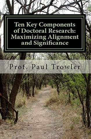 Ten Key Components of Doctoral Research: Maximizing Alignment and Significance (Doctoral Research into Higher Education Book 7)