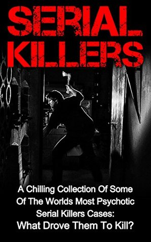 Serial Killers: A Chilling Collection Of Some Of The Worlds Most Psychotic Serial Killers Cases: What Drove Them To Kill? (Serial Killers Series) (Serial ... Unsolved Murders, Unsolved Mysteries,)