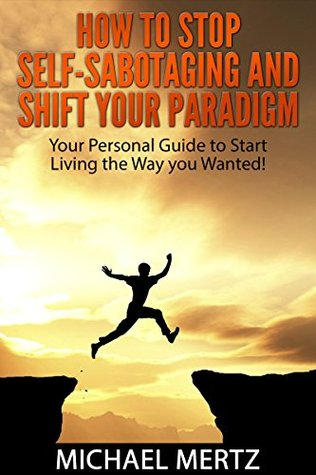 How to Stop Self-Sabotaging and Shift your Paradigm: Your Personal Guide to Start Living the Way you Wanted!