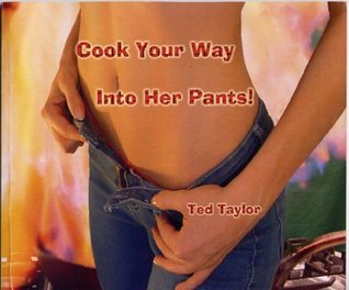 Cook Your Way Into Her Pants!
