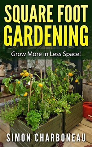 Square Foot Gardening: All-Inclusive New Guide to Grow More in Less Space! Easily Utilize a Smaller Growing Space!
