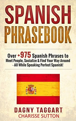 Spanish: Phrasebook! - Over +975 Spanish Phrases to Meet People, Socialize & Find Your Way Around - All While Speaking Perfect Spanish!