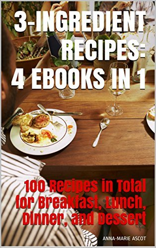 3-INGREDIENT RECIPES: 4 EBOOKS IN 1: 100 Recipes in Total for Breakfast, Lunch, Dinner, and Dessert