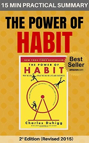 The Power of Habit: Why We Do What We Do and How to Change: 15 MIN PRACTICAL SUMMARY