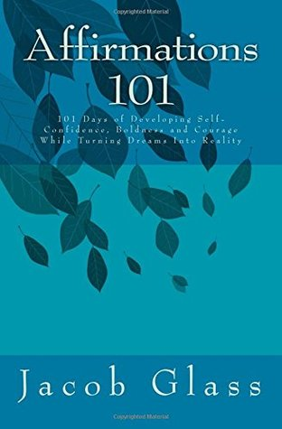 Affirmations 101: 101 Days of Developing Self-confidence, Boldness and Courage While Turning Dreams Into Reality