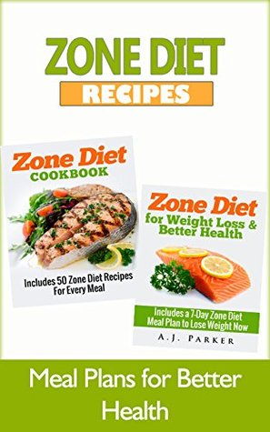 Zone Diet: Zone Diet Cookbook: Includes 50 Zone Diet Recipes For Every Meal, & Zone Diet for Weight Loss & Better Health: Includes a 7-Day Meal Plan to ... Zone diet parker, Zone diet free Book 1)
