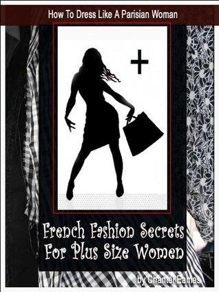 How To Dress Like A Parisian Woman; French Fashion Secrets For Plus Size Women