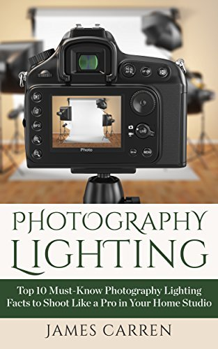 Photography: Photography Lighting - Top 10 Must-Know Photography Lighting Facts to Shoot Like a Pro in Your Home Studio (Photography - Photography For Beginners - Photography Books)