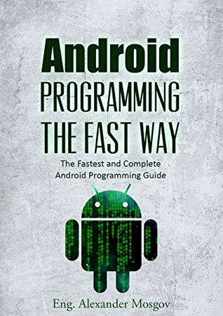 Android Programming: The Fast Way - Learn Android Programming, Start Coding TODAY with the Ultimate Android Programming for Beginners Guide