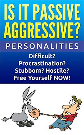 Personalities: Passive Aggressive: Difficult? Stubborn? Hostile? Procrastination? Free Yourself NOW!