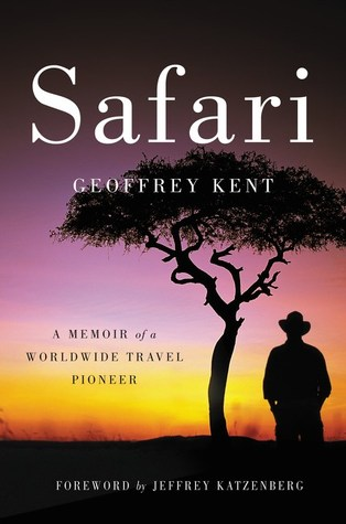 Safari A Memoir Of A Worldwide Travel Pioneer By Geoffrey Kent - 5 of the worlds most fearless travel pioneers