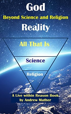 God Reality: Beyond Religion and Science (Live within Reason Book 26)