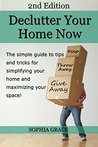 Declutter your Home Now 2nd Edition! The simple guide to tips and tricks for simplifying your home and maximizing your space (Decluttering, Declutter, ... And Cleaning, Home Decluttering)