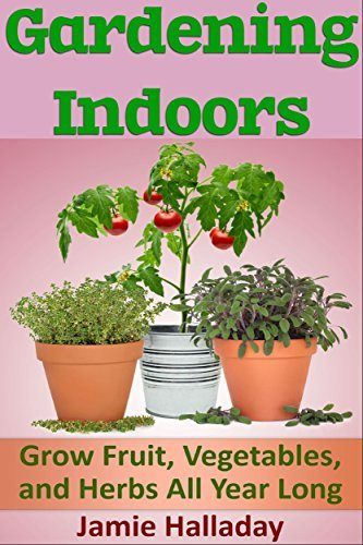 Gardening Indoors: Grow Fruit, Vegetables, and Herbs All Year Long