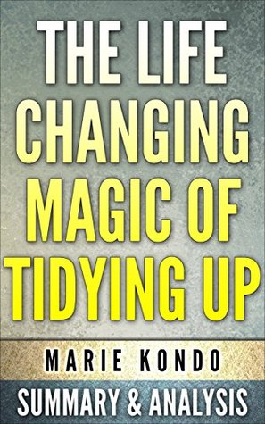 The Life-changing magic of Tidying Up:(The Japanese Art of Decluttering and Organizing) by Marie Kondo: Summary & Analysis