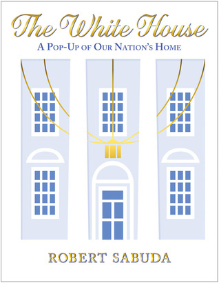 The White House: A Pop-Up of Our Nation's Home: A Pop-Up of Our Nation's Home