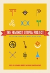 The Feminist Utopia Project: Fifty-Seven Visions of a Wildly Better Future by Alexandra Brodsky