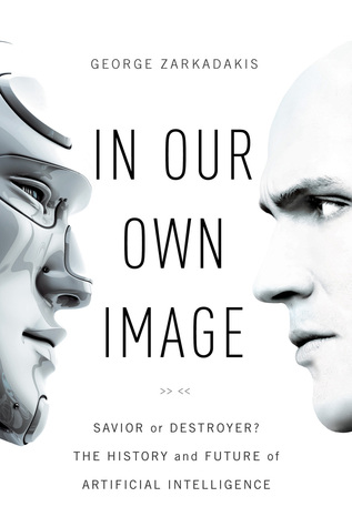 In Our Own Image: Savior or Destroyer? The History and Future of Artificial Intelligence