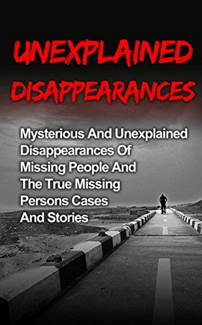 Unexplained Disappearances: Mysterious And Unexplained Disappearances Of Missing People And The True Missing Persons Cases And Stories