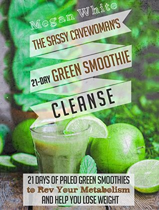The Sassy Cavewoman's 21-Day Green Smoothie Cleanse: 21 Days of Paleo Green Smoothies to Rev Your Metabolism and Help You Lose Weight