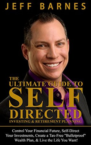 """The Ultimate Guide to Self-Directed Investing & Retirement Planning: Control Your Financial Future, Self-Direct Your Investments, Create a Tax-Free """"Bulletproof"""" ... Wealth Plan, & Live the Life You Want!"""