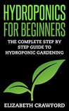 Hydroponics: Hydroponics for Beginners: The Complete Step by Step Guide to Hydroponic Gardening (Hydroponics - Aquaponics - Gardening - Beginners - Guide - Grow - Vegetables Book 1)