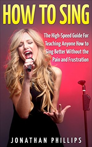 How To Sing: The High-Speed Guide For Teaching Anyone How to Sing Better Without the Pain and Frustration