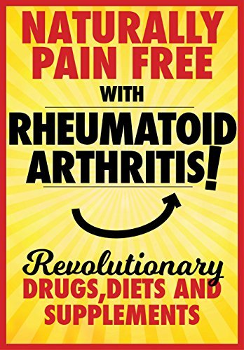 Rheumatoid arthritis: Learn How to Become Pain Free With Revolutionary Drugs, Diets and Supplements. (Naturally Pain Free With Book 1)