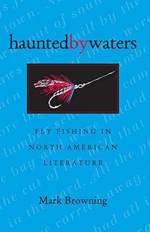 Haunted By Waters: Fly Fishing In North American Literature