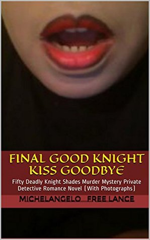 Final Good Knight Kiss Goodbye Sex Scandal: Fifty Deadly Knight Shades Murder Mystery Cinderella Sleeping Beauty Fairy Tale - Private Detective Romance Novel