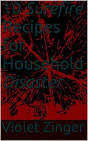 10 Surefire Recipes for Household Disaster (10 Recipes Series by Violet Book 3)