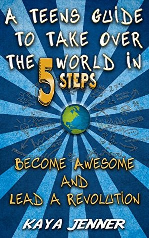 A Teens Guide To Take Over The World in 5 Steps: Become Awesome and Lead A Revolution
