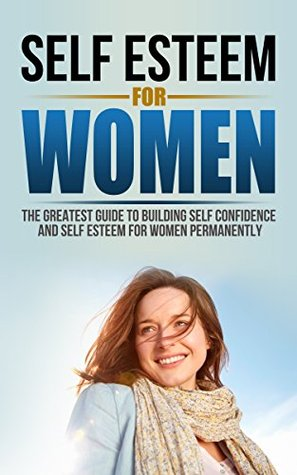 Self Esteem For Women: The Greatest Guide To Building Self Confidence And Self Esteem For Women Permanently
