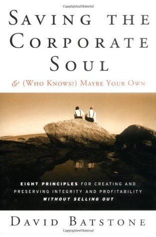 Saving the Corporate Soul & (Who Knows?) Maybe Your Own: Eight Principles for Creating and Preserving Integrity and Profitability Without Selling Out