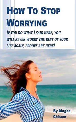 How To Stop Worrying: If you do what I said here, you will never worry the rest of your life again, proofs are here!