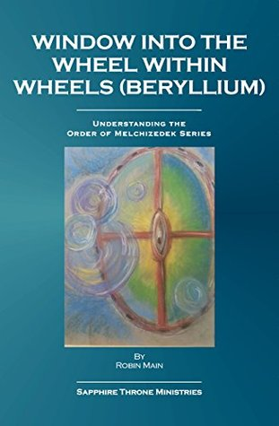 Window Into The Wheels Within Wheels: Beryllium (Understanding the Order of Melchizedek Series)