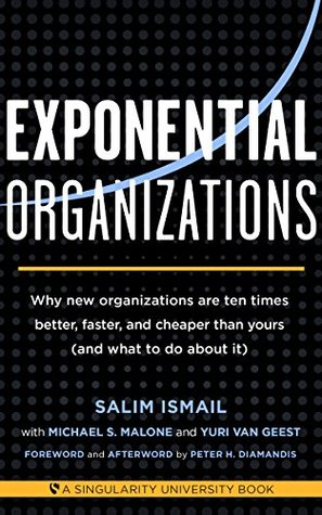 Exponential Organizations: Why new organizations are ten times better, faster, and cheaper than yours (and what to do about it)
