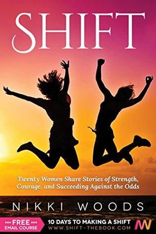Shift: Twenty Women Share Stories of Strength, Courage, and Succeeding Against the Odds